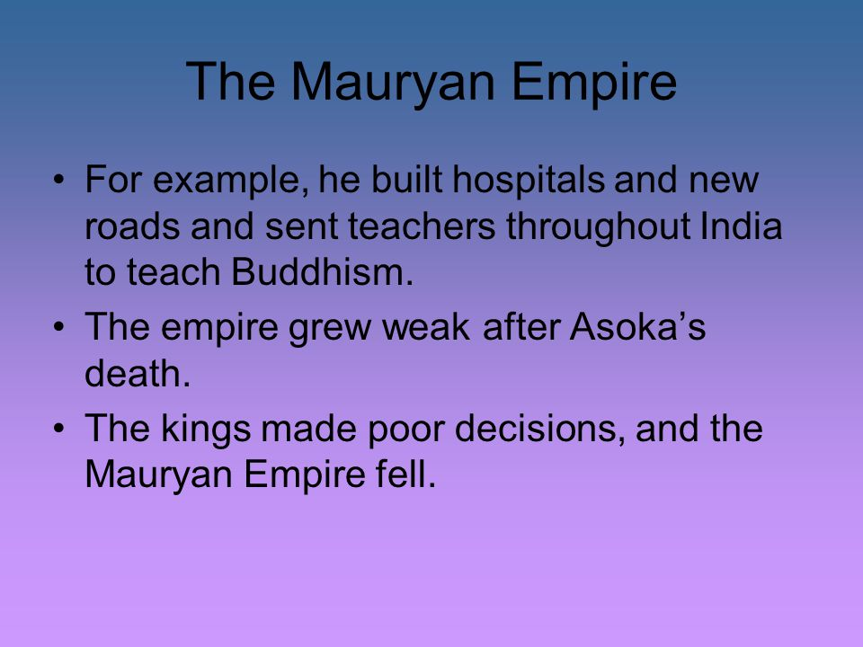 The Mauryan Empire For example, he built hospitals and new roads and sent teachers throughout India to teach Buddhism.