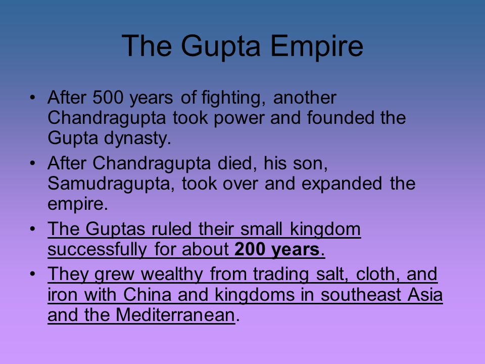 The Gupta Empire After 500 years of fighting, another Chandragupta took power and founded the Gupta dynasty.