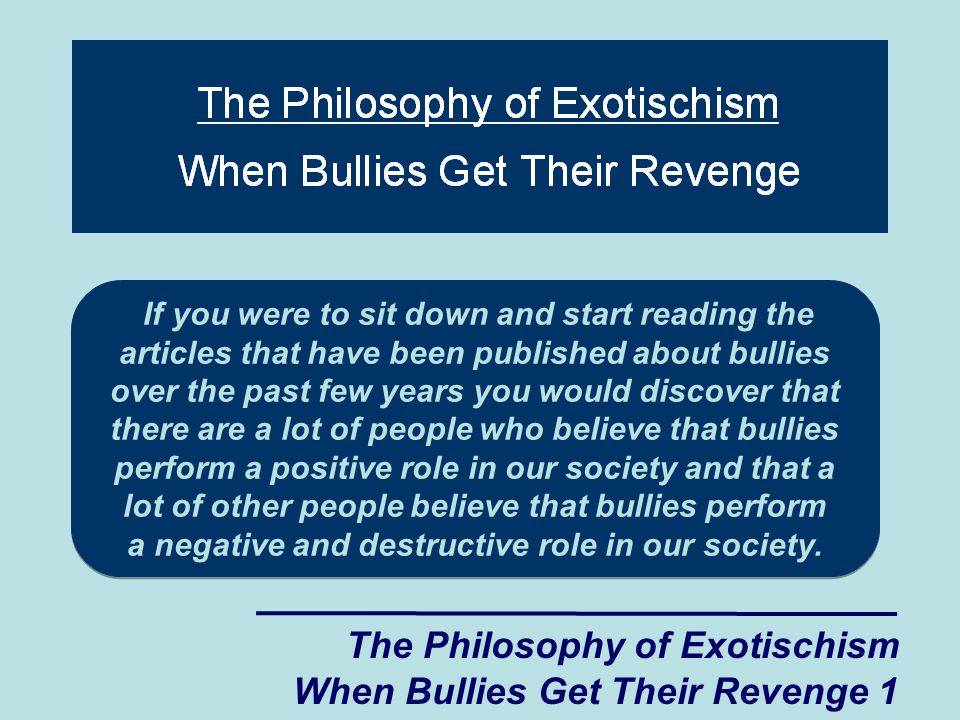 If you were to sit down and start reading the articles that have been published about bullies over the past few years you would discover that there are a lot of people who believe that bullies perform a positive role in our society and that a lot of other people believe that bullies perform a negative and destructive role in our society.
