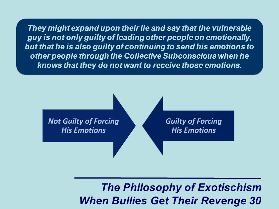 They might expand upon their lie and say that the vulnerable guy is not only guilty of leading other people on emotionally, but that he is also guilty of continuing to send his emotions to other people through the Collective Subconscious when he knows that they do not want to receive those emotions.