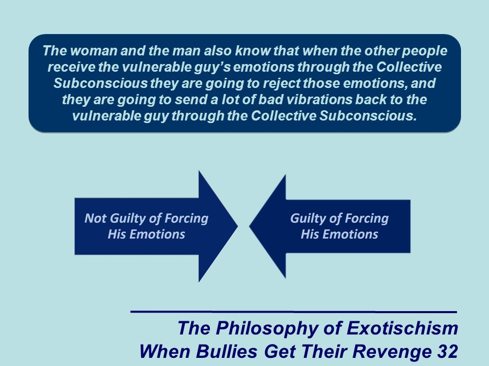 The woman and the man also know that when the other people receive the vulnerable guy's emotions through the Collective Subconscious they are going to reject those emotions, and they are going to send a lot of bad vibrations back to the vulnerable guy through the Collective Subconscious.
