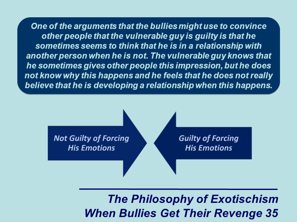 One of the arguments that the bullies might use to convince other people that the vulnerable guy is guilty is that he sometimes seems to think that he is in a relationship with another person when he is not.