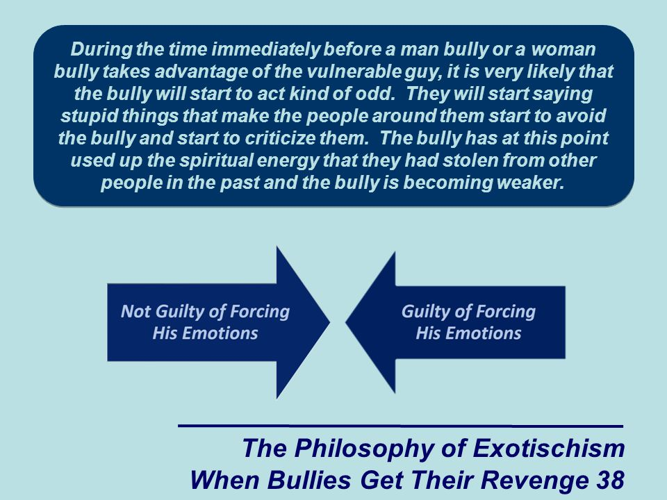 During the time immediately before a man bully or a woman bully takes advantage of the vulnerable guy, it is very likely that the bully will start to act kind of odd.