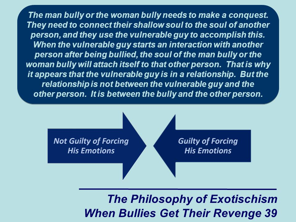 The man bully or the woman bully needs to make a conquest