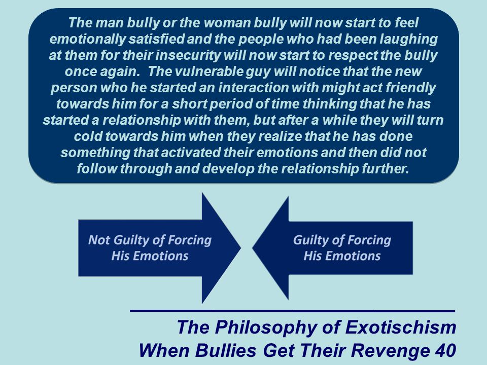 The man bully or the woman bully will now start to feel emotionally satisfied and the people who had been laughing at them for their insecurity will now start to respect the bully once again.