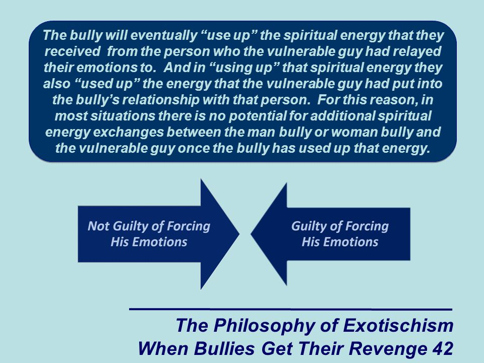 The bully will eventually use up the spiritual energy that they received from the person who the vulnerable guy had relayed their emotions to.