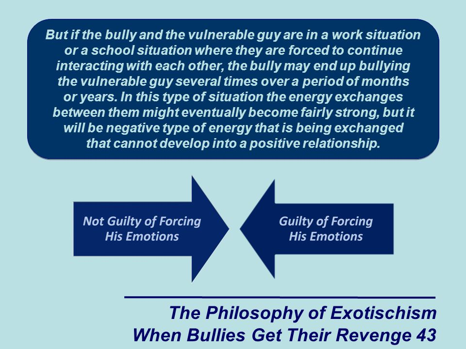 But if the bully and the vulnerable guy are in a work situation or a school situation where they are forced to continue interacting with each other, the bully may end up bullying the vulnerable guy several times over a period of months or years.