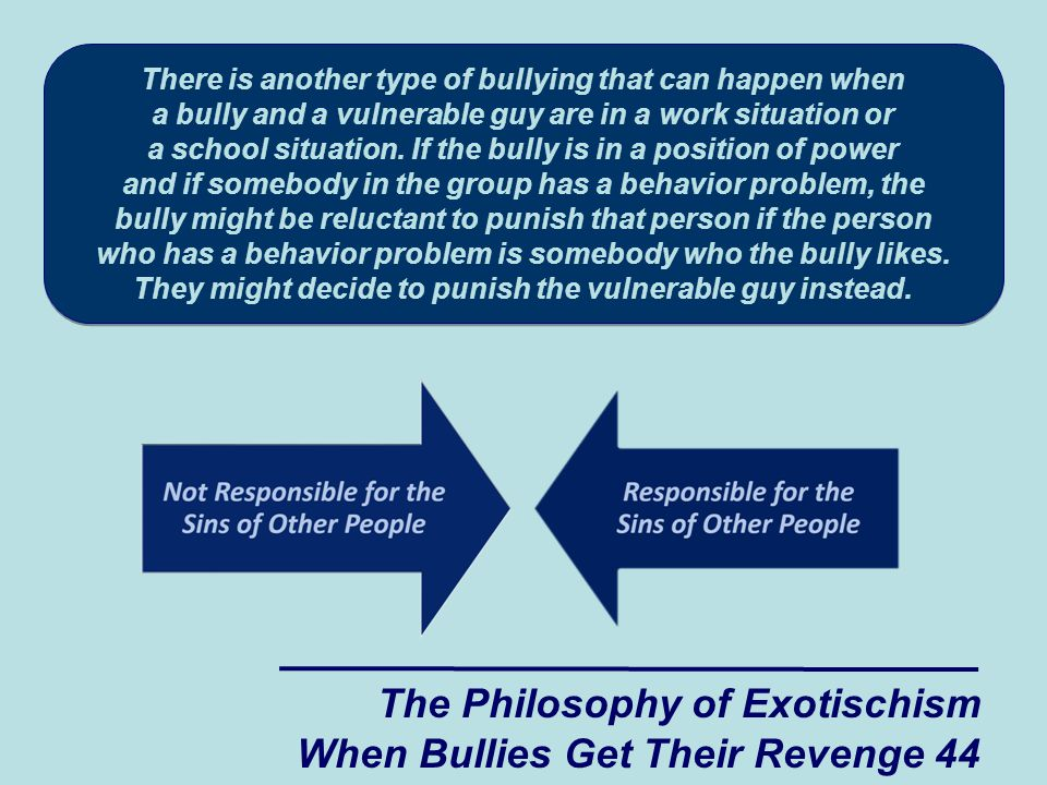 There is another type of bullying that can happen when a bully and a vulnerable guy are in a work situation or a school situation.
