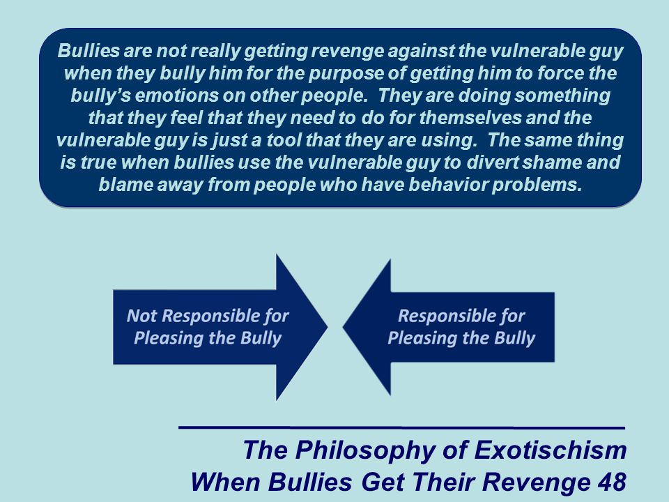 Bullies are not really getting revenge against the vulnerable guy when they bully him for the purpose of getting him to force the bully's emotions on other people.