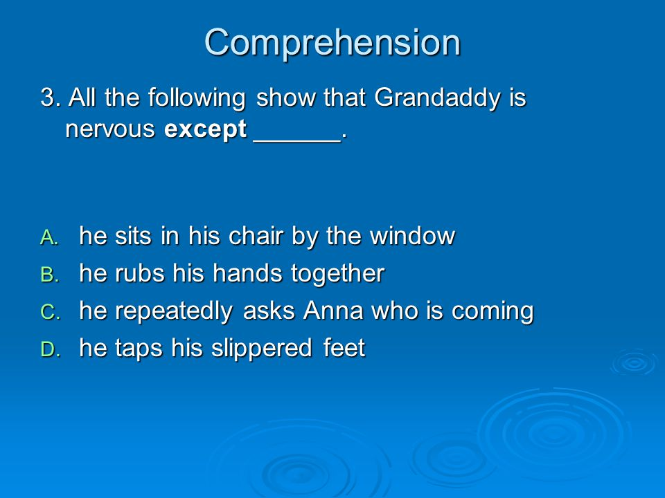Comprehension 3. All the following show that Grandaddy is nervous except ______. he sits in his chair by the window.