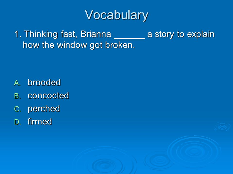 Vocabulary 1. Thinking fast, Brianna ______ a story to explain how the window got broken. brooded.