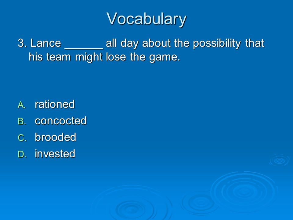 Vocabulary 3. Lance ______ all day about the possibility that his team might lose the game. rationed.