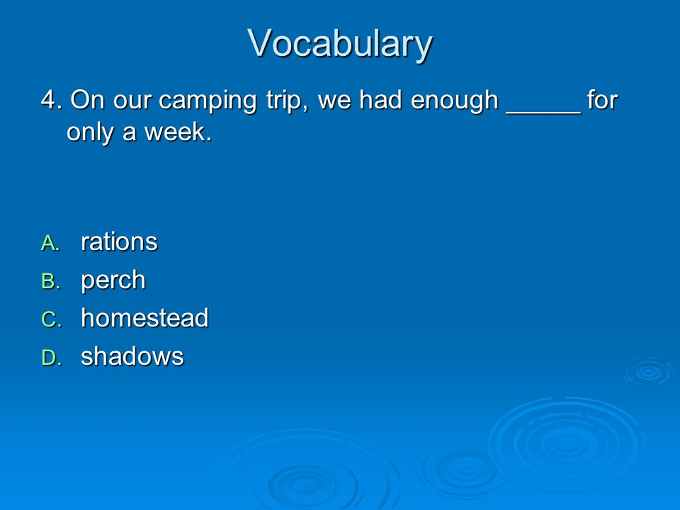 Vocabulary 4. On our camping trip, we had enough _____ for only a week. rations. perch. homestead.