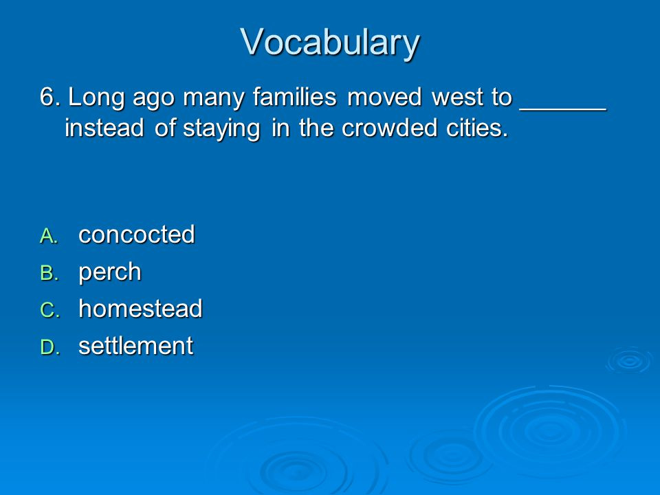 Vocabulary 6. Long ago many families moved west to ______ instead of staying in the crowded cities.