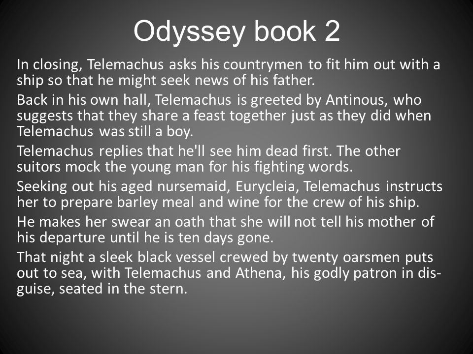 Odyssey book 2 In closing, Telemachus asks his countrymen to fit him out with a ship so that he might seek news of his father.