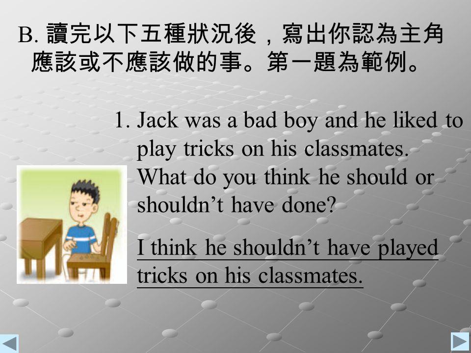 B. 讀完以下五種狀況後,寫出你認為主角 應該或不應該做的事。第一題為範例。 1. Jack was a bad boy and he liked to. play tricks on his classmates.