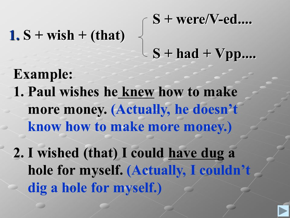 1. S + wish + (that) S + were/V-ed.... S + had + Vpp.... Example: Paul wishes he knew how to make.