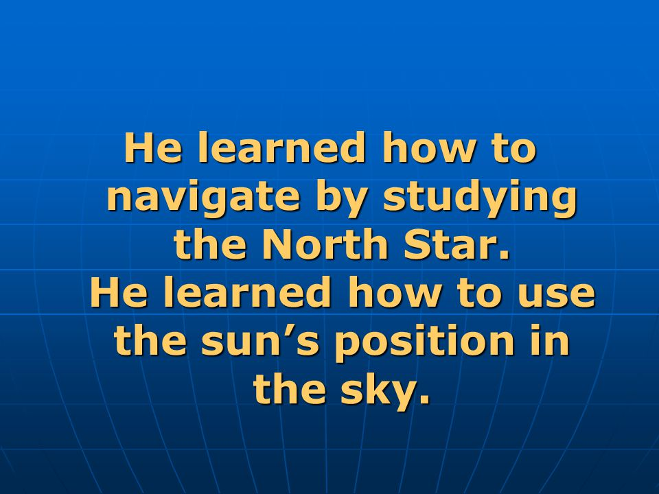 He learned how to navigate by studying the North Star