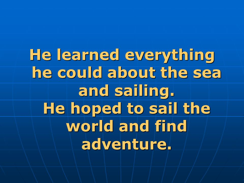He learned everything he could about the sea and sailing