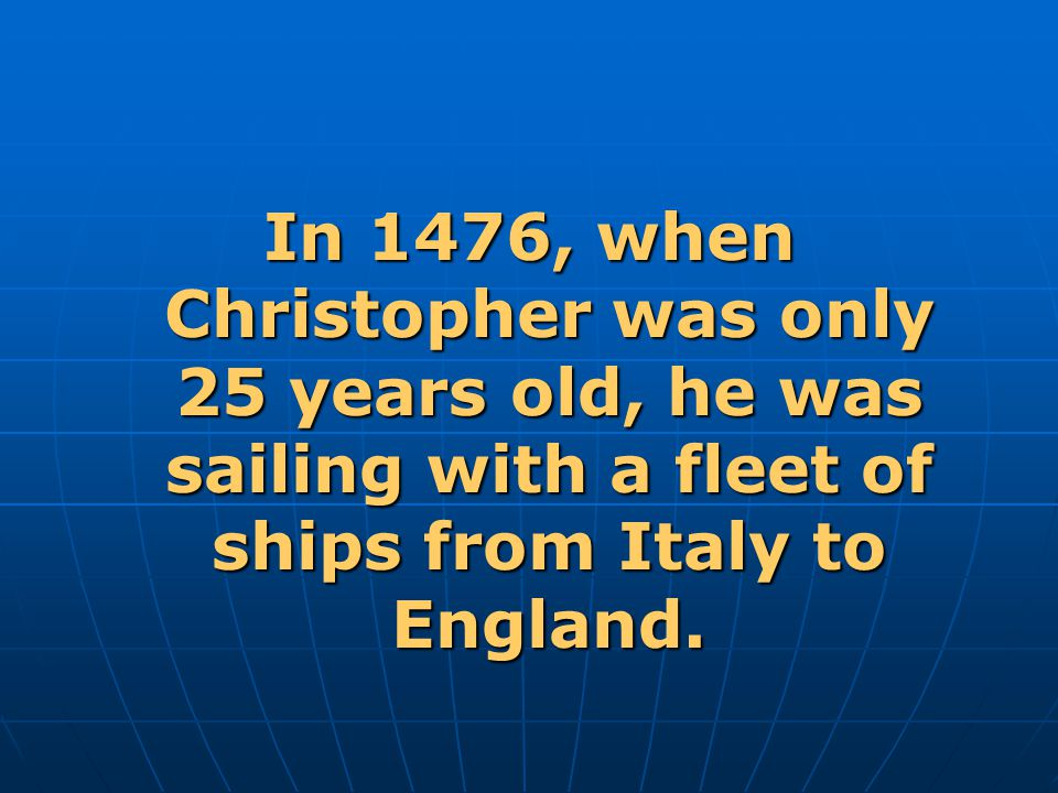 In 1476, when Christopher was only 25 years old, he was sailing with a fleet of ships from Italy to England.