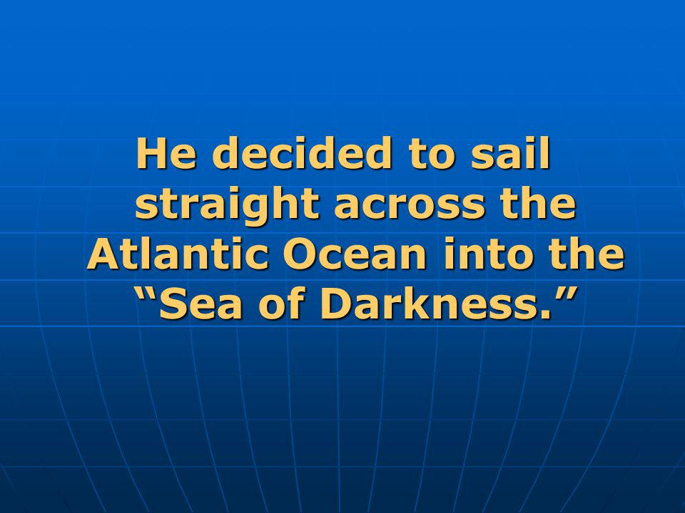 He decided to sail straight across the Atlantic Ocean into the Sea of Darkness.