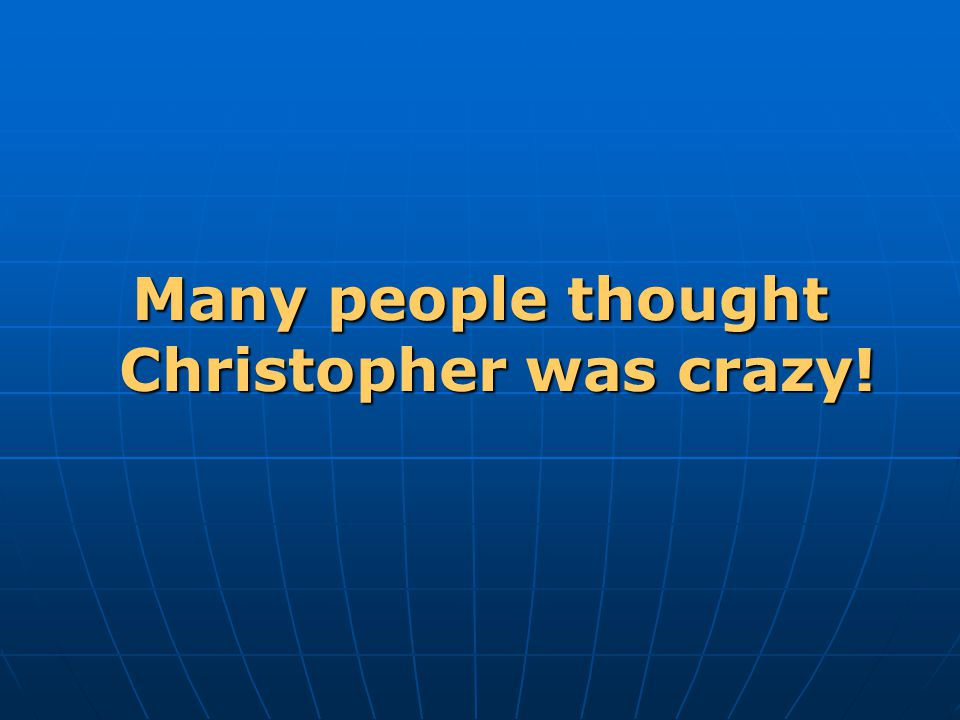 Many people thought Christopher was crazy!
