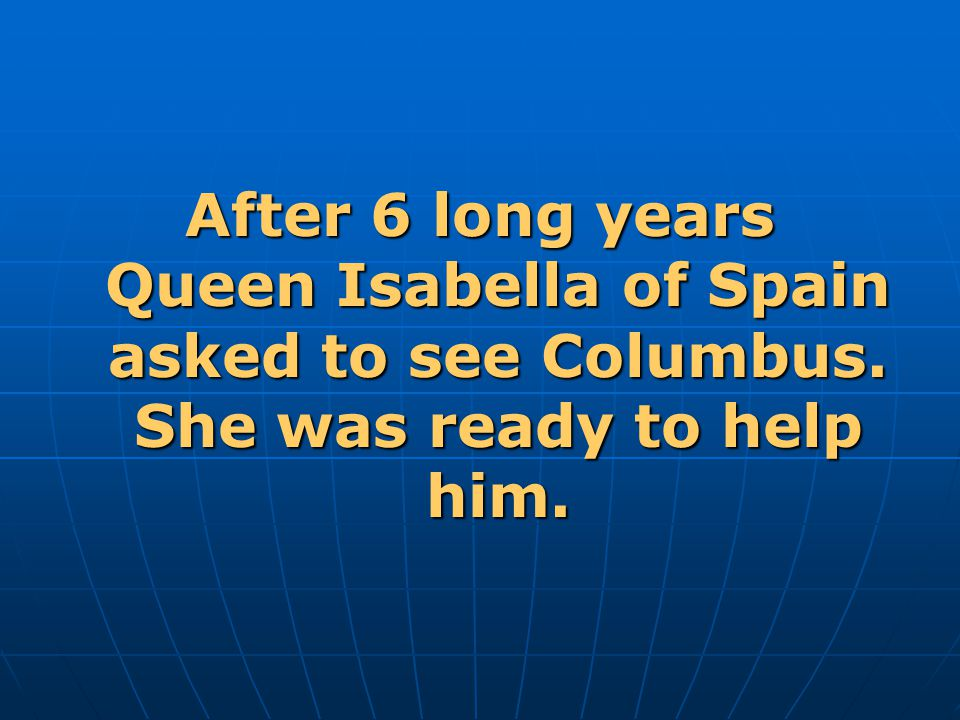 After 6 long years Queen Isabella of Spain asked to see Columbus