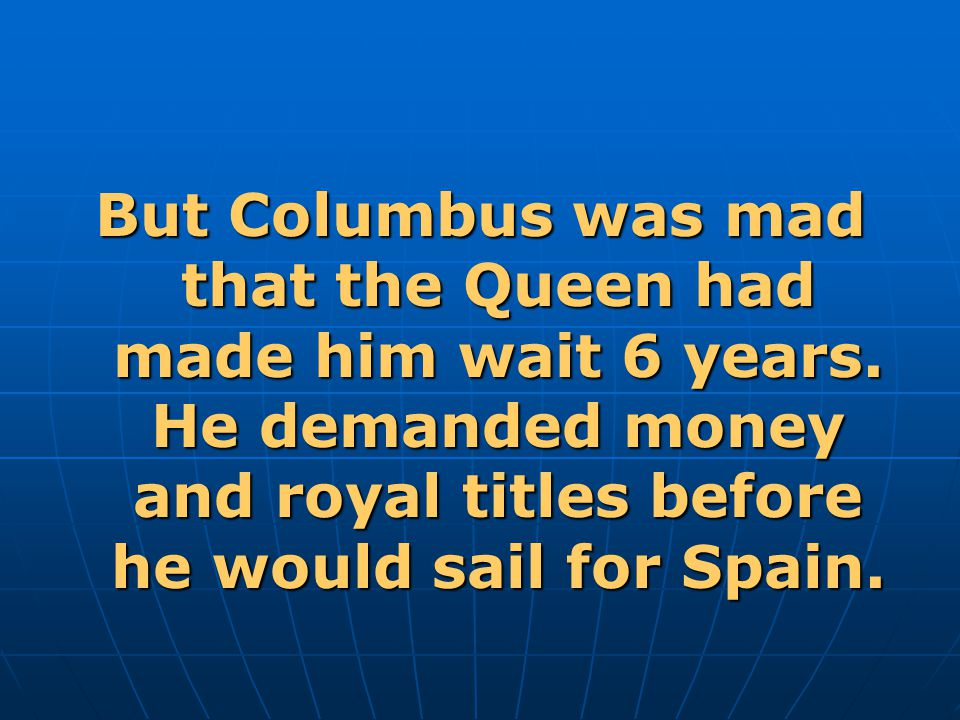 But Columbus was mad that the Queen had made him wait 6 years