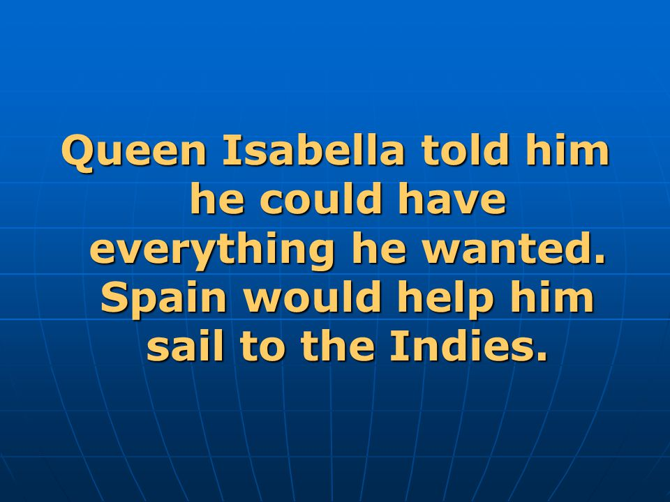 Queen Isabella told him he could have everything he wanted