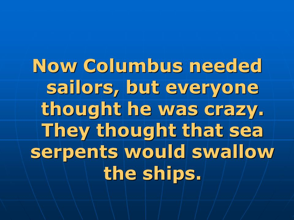 Now Columbus needed sailors, but everyone thought he was crazy