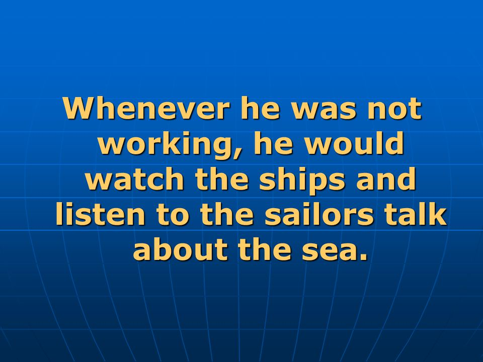 Whenever he was not working, he would watch the ships and listen to the sailors talk about the sea.