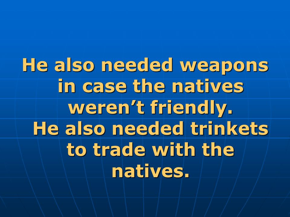 He also needed weapons in case the natives weren't friendly