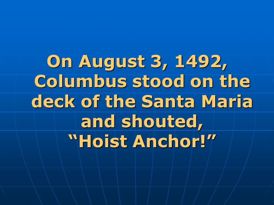 On August 3, 1492, Columbus stood on the deck of the Santa Maria and shouted, Hoist Anchor!