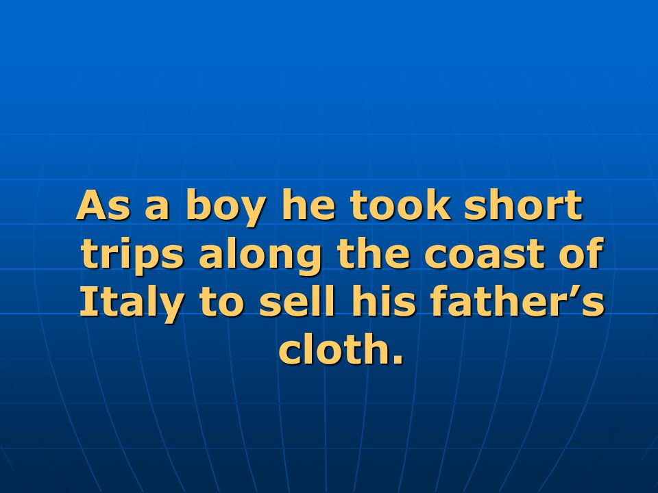 As a boy he took short trips along the coast of Italy to sell his father's cloth.
