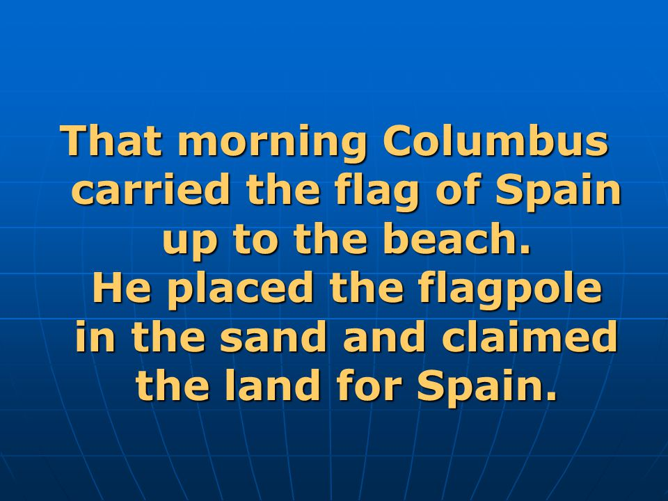 That morning Columbus carried the flag of Spain up to the beach