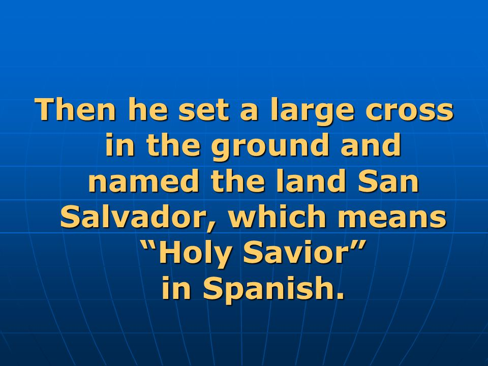 Then he set a large cross in the ground and named the land San Salvador, which means Holy Savior in Spanish.