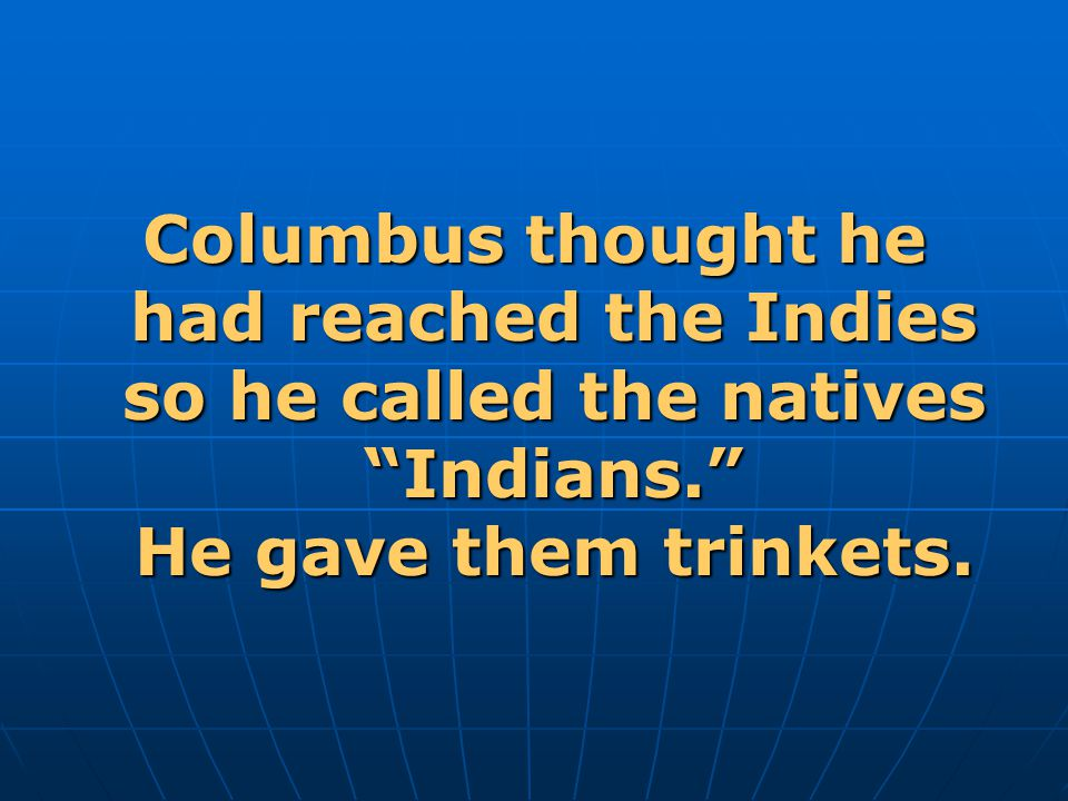 Columbus thought he had reached the Indies so he called the natives Indians. He gave them trinkets.