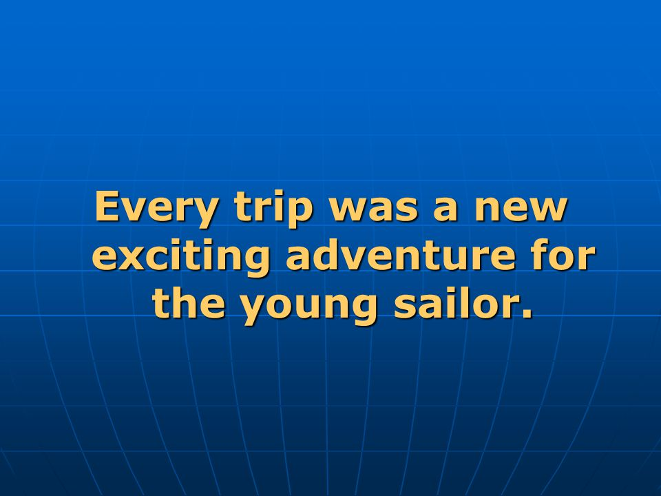 Every trip was a new exciting adventure for the young sailor.
