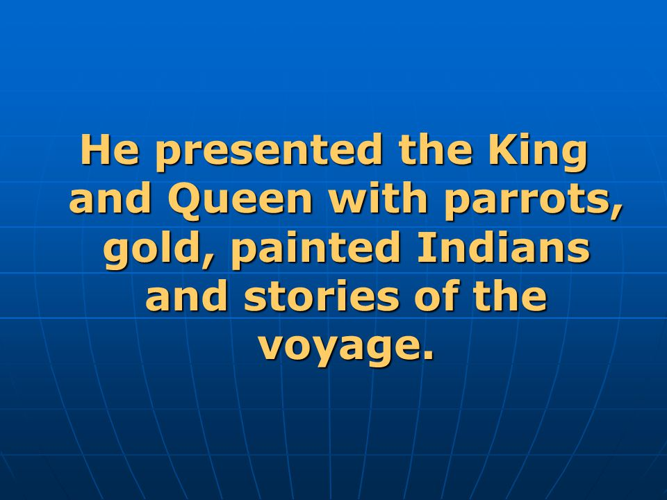 He presented the King and Queen with parrots, gold, painted Indians and stories of the voyage.