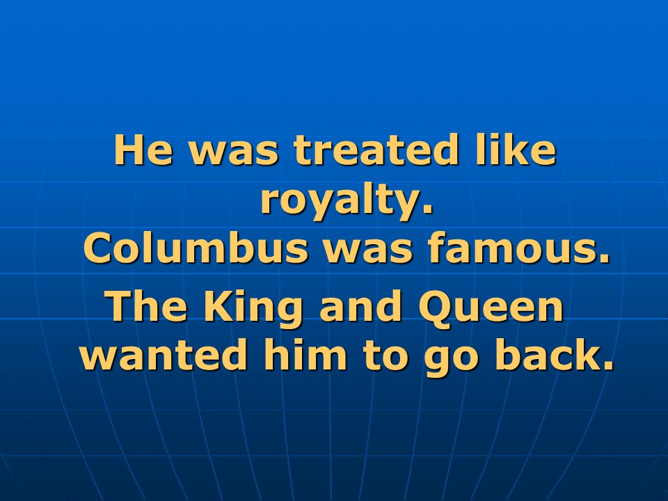 He was treated like royalty. Columbus was famous.