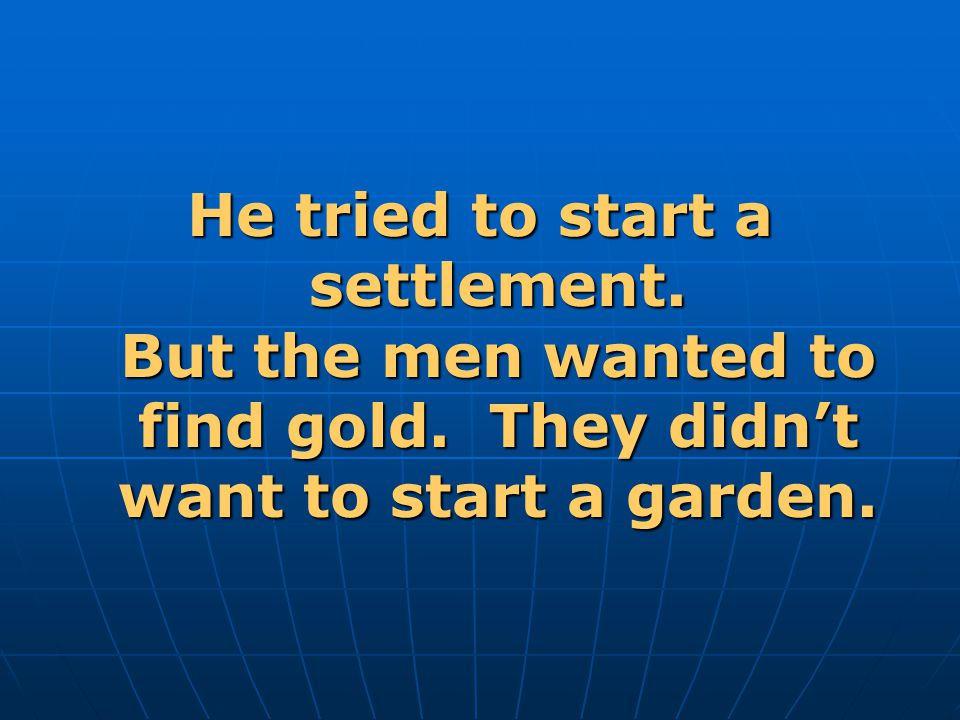 He tried to start a settlement. But the men wanted to find gold