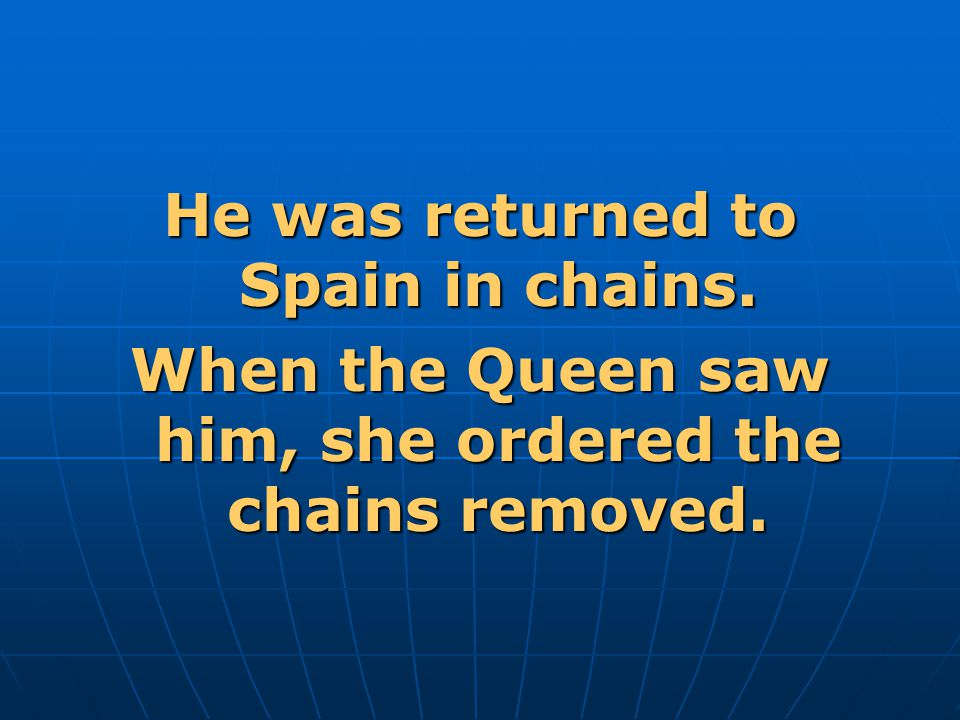 He was returned to Spain in chains.