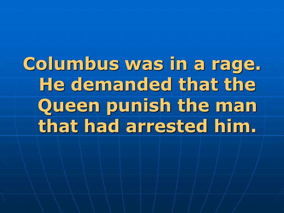 Columbus was in a rage. He demanded that the Queen punish the man that had arrested him.