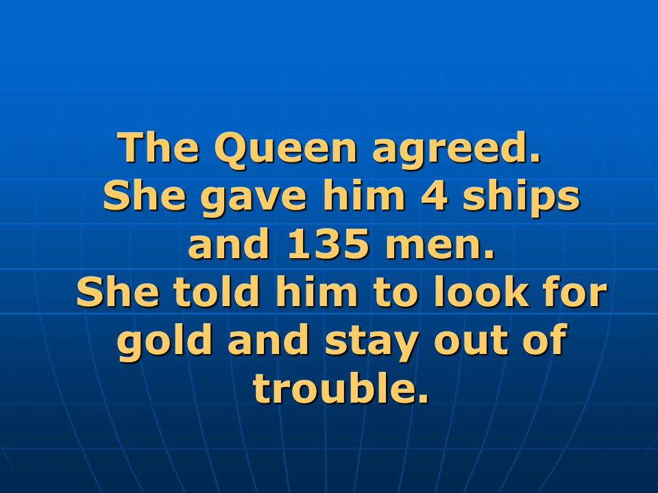 The Queen agreed. She gave him 4 ships and 135 men
