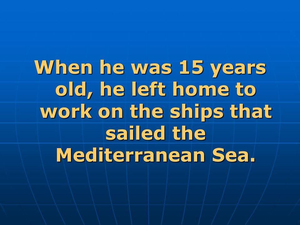 When he was 15 years old, he left home to work on the ships that sailed the Mediterranean Sea.