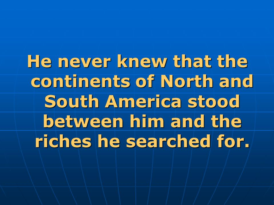 He never knew that the continents of North and South America stood between him and the riches he searched for.