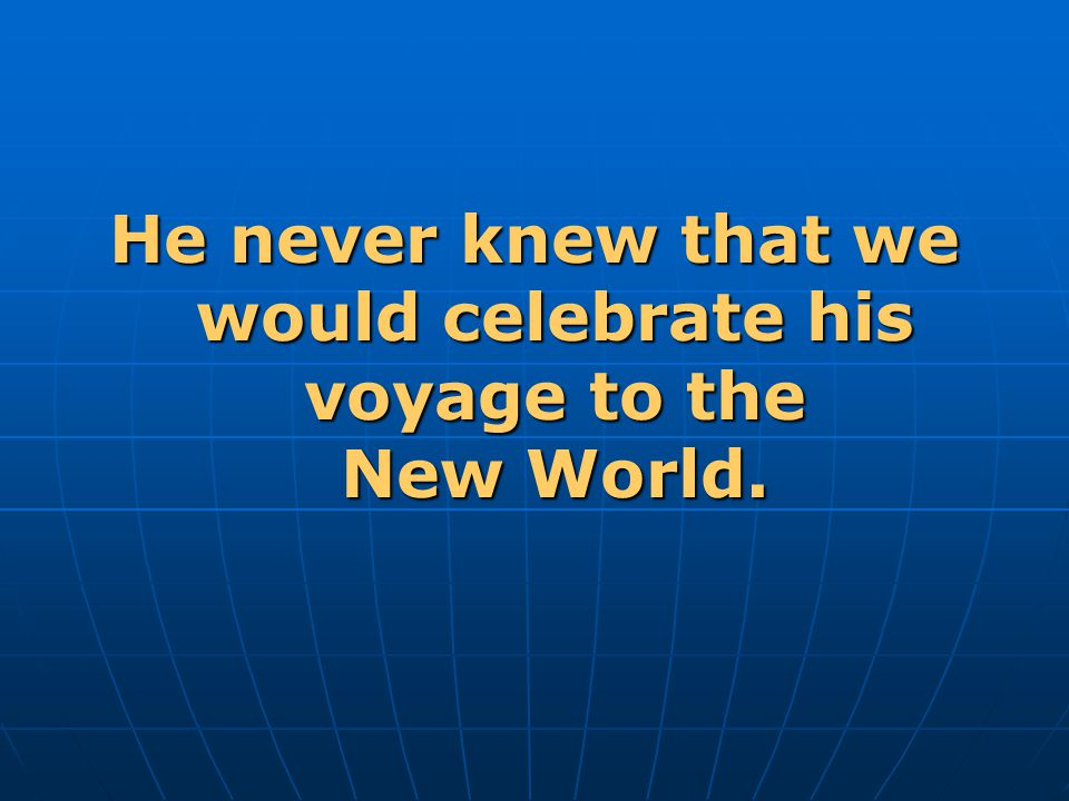 He never knew that we would celebrate his voyage to the New World.