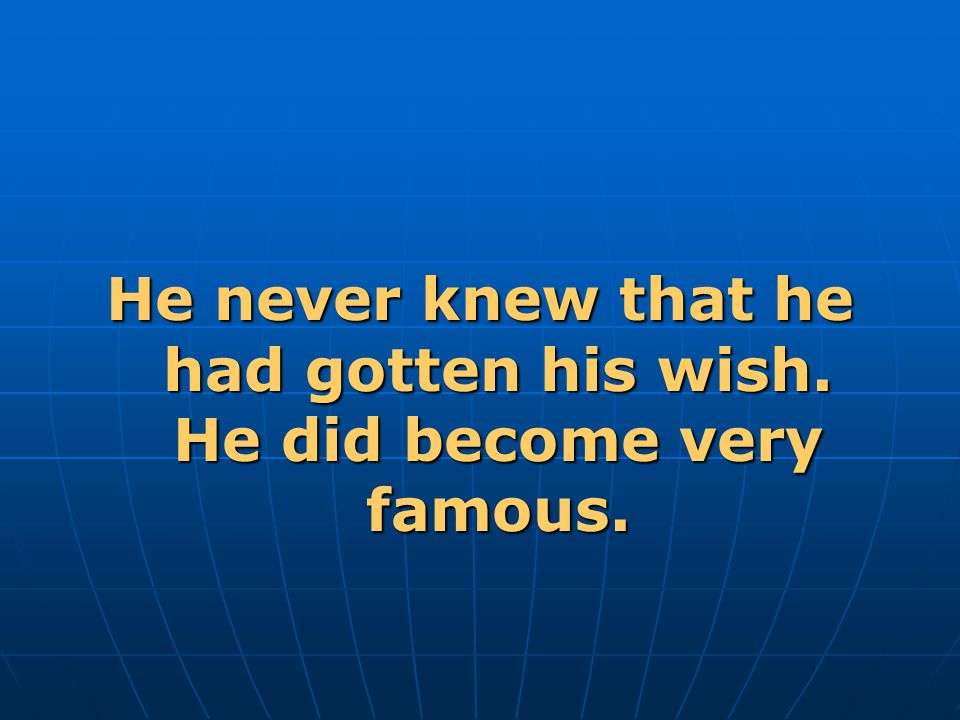 He never knew that he had gotten his wish. He did become very famous.