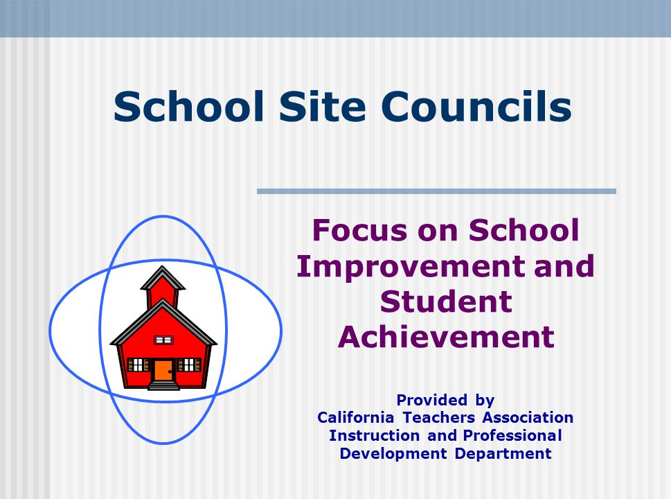 School Site Councils Focus on School Improvement and Student Achievement. Provided by. California Teachers Association.