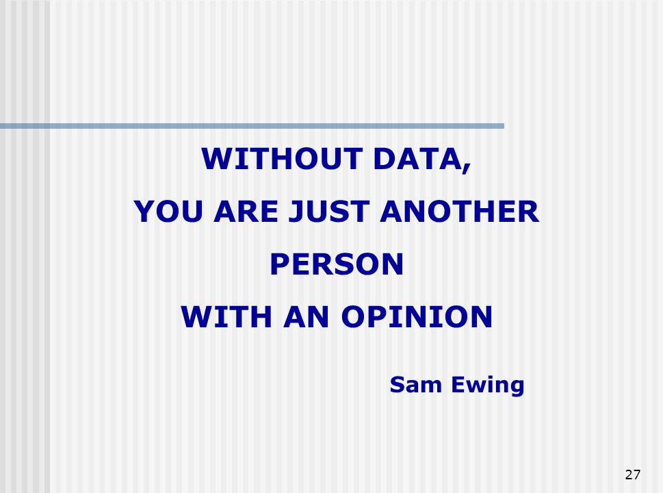 WITHOUT DATA, YOU ARE JUST ANOTHER PERSON WITH AN OPINION